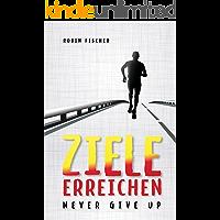 Ziele erreichen: Never give up! Neujahrsvorsätze endlich umsetzen. Mehr Motivation und Selbstdisziplin. (German Edition)