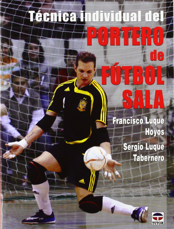 Técnica Individual Del Portero De Fútbol Sala Luque Hoyos Francisco Amazon Es Libros