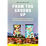 From the Ground Up: Environmental Racism and the Rise of the Environmental Justice Movement (Critical America Book 34)