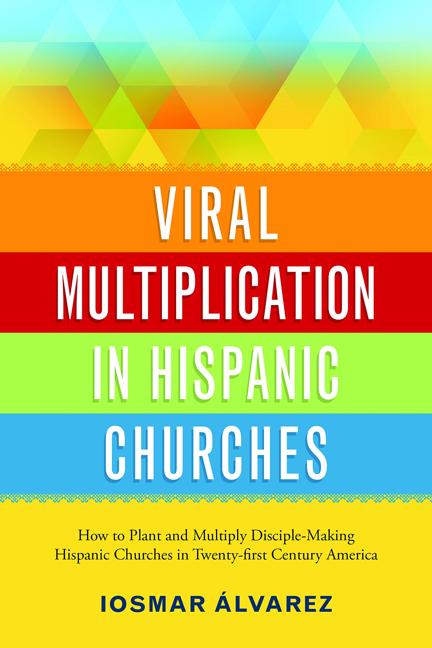 Viral Multiplication in Hispanic Churches: How to Plant and Multiply Disciple-Making Churches in the Twenty-first Century America