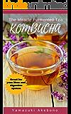 Kombucha: The Miracle Fermented Tea - How To Make Kombucha Recipes! (Kombucha For Beginners) (kombucha books Book 1)