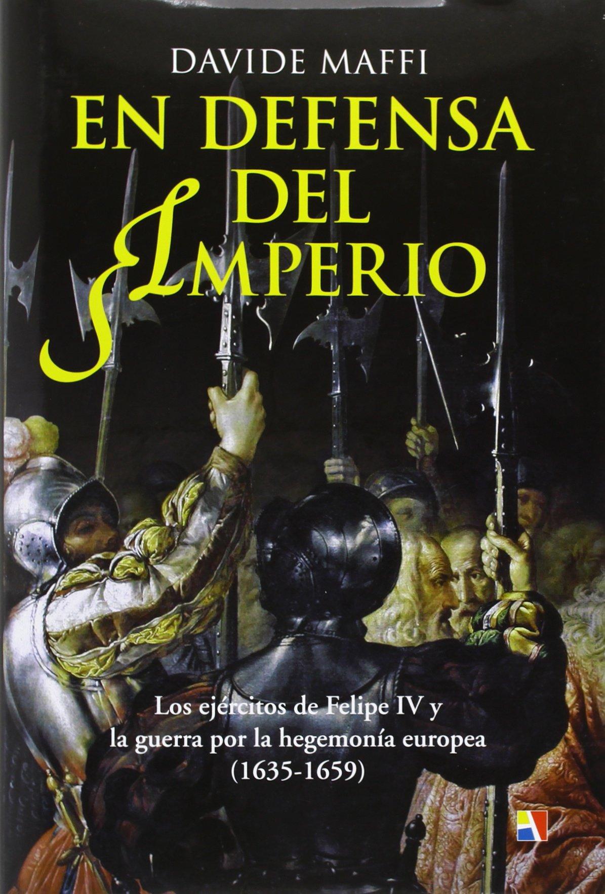 En Defensa Del Imperio. Los Ejércitos De Felipe IV Y La Guerra Por La Hegemonía Europea. 1635-1659: Amazon.es: Maffi, Davide: Libros