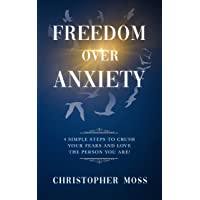 Freedom over Anxiety: 4 Simple Steps To Crush Your Fears And Love the Person You...