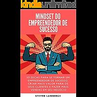 Mindset Do Empreendedor De Sucesso: 101 Dicas Para Se Tornar Um Empreendedor De Sucesso, Criar Mais Valor Para Os Seus Clientes E Fazer Mais Vendas Em Seu Negócio