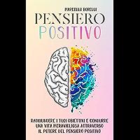 IL PENSIERO POSITIVO: Come raggiungere i tuoi obiettivi e condurre una vita positiva attraverso il potere del pensiero (Italian Edition)