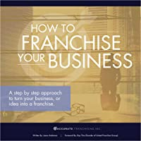 How to Franchise Your Business: A Step by Step Approach to Turn Your Business, or Idea into a Franchise