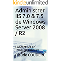 Administrer IIS 7.0 & 7.5 de Windows Server 2008 / R2: Concepts et 42 Travaux Pratiques (French Edition)