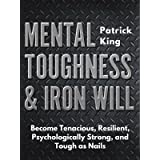 Mental Toughness & Iron Will: Become Tenacious, Resilient, Psychologically Strong, and Tough as Nails (Be Confident and Fearl