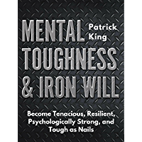 Mental Toughness & Iron Will: Become Tenacious, Resilient, Psychologically Strong, and Tough as Nails (English Edition)