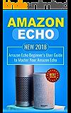 Amazon Echo: NEW 2018 Amazon Echo Beginner's User Guide to Master Your Amazon Echo (Alexa , Amazon Alexa , Echo , Dot , 2018 manual , apps Book 1)