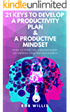 21 Keys To Develop A Productivity Plan & A Productive Mindset: A Guide To Overcome Your Bad Habits And Improve Your Time…