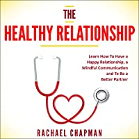The Healthy Relationship: Learn How to Have a Happy Relationship, a Mindful Communication and to Be a Better Partner