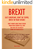 BREXIT: East Europeans, don't be stupid.  Invest in your future! Don't worry about what others from your country tell you!  They are just jealous! Think for yourselves!