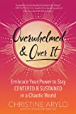 Overwhelmed and Over It: Embrace Your Power to Stay Centered and Sustained in a Chaotic World