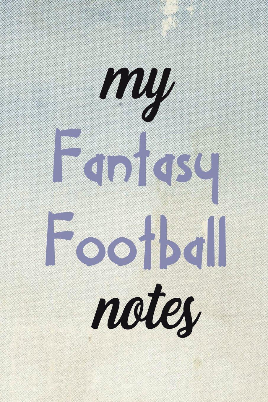 My Fantasy Football Notes: Blank Lined Journal - Fantasy Football Notebook, Fantasy Football Draft Board, 2018 Fantasy Football ebook