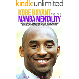 Kobe Bryant and the Mamba Mentality: History, Biography and Winning Mentality of the Legendary Great Basketball Player…