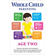 Whole Child Parenting: Age Two - PARENTS, TEACHERS and BABYSITTERS will Learn how Best to Encourage Growth and Skill-Building in all Six Developmental Areas