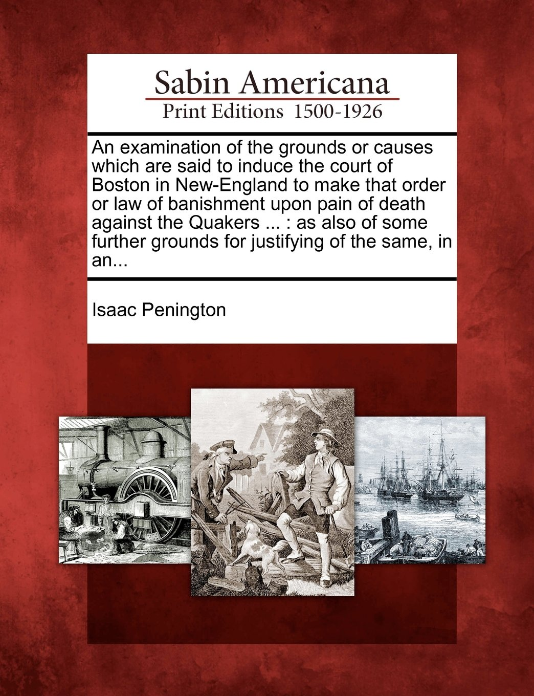 An examination of the grounds or causes which are said to induce the court of Boston in New-England to make that order or law of banishment upon pain ... grounds for justifying of the same, in an... ebook