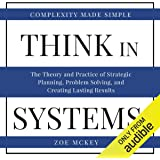 Think in Systems: Complexity Made Simple: The Theory and Practice of Strategic Planning, Problem Solving, and Creating Lasting Results