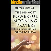 Prayer: The 100 Most Powerful Morning Prayers Every Christian Needs To Know (Christian Prayer Book 1)
