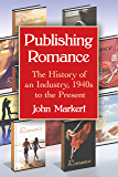 Publishing Romance: The History of an Industry, 1940s to the Present