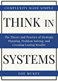 Think In Systems: The Theory and Practice of Strategic Planning, Problem Solving, and Creating Lasting Results - Complexity Made Simple (English Edition)