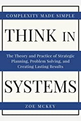 Think In Systems: The Theory and Practice of Strategic Planning, Problem Solving, and Creating Lasting Results - Complexity Made Simple Kindle Edition
