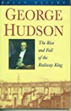 George Hudson: The Rise and Fall of the Railway King