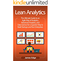 Lean Analytics: The Ultimate Guide to an Agile Way of Analytics, Advanced Analytics, and Data Science for a Superior Way to Build Startups and Run Enterprises