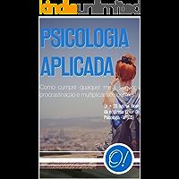 Psicologia Aplicada: Como cumprir qualquer meta, vencer a procrastinação e multiplicar seu bem estar