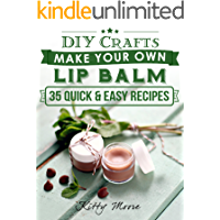 Lip Balm: Make Your Own Lip Balm With These 35 Quick & Easy Recipes! (2nd Edition)