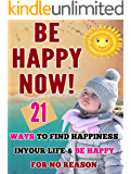 BE HAPPY NOW : 21 WAYS TO FIND HAPPINESS IN YOUR LIFE AND BE HAPPY FOR NO REASON (Happiness for all, Happiness for people, Happiness key, Inner Peace)