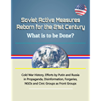 Soviet Active Measures Reborn for the 21st Century: What is to be Done? Cold War History, Efforts by Putin and Russia in Propaganda, Disinformation, Forgeries, NGOs and Civic Groups as Front Groups