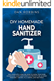 DIY HOMEMADE HAND SANITIZER: The Complete Guide On How To Make Your Own Homemade Hand Sanitizer For Protection Against Diseases, Viruses, Flu, Germs, And Bacteria (Pandemic Survival Book 2)