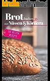 Brot backen mit Nüssen & Körnern - Die besten Rezepte für Anfänger und Fortgeschrittene: Das Rezeptbuch - Selber backen für Genießer - Brot backen in Perfektion (Backen - die besten Rezepte 31)