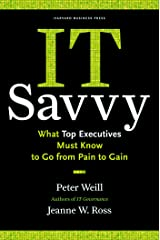 IT Savvy: What Top Executives Must Know to Go from Pain to Gain Kindle Edition