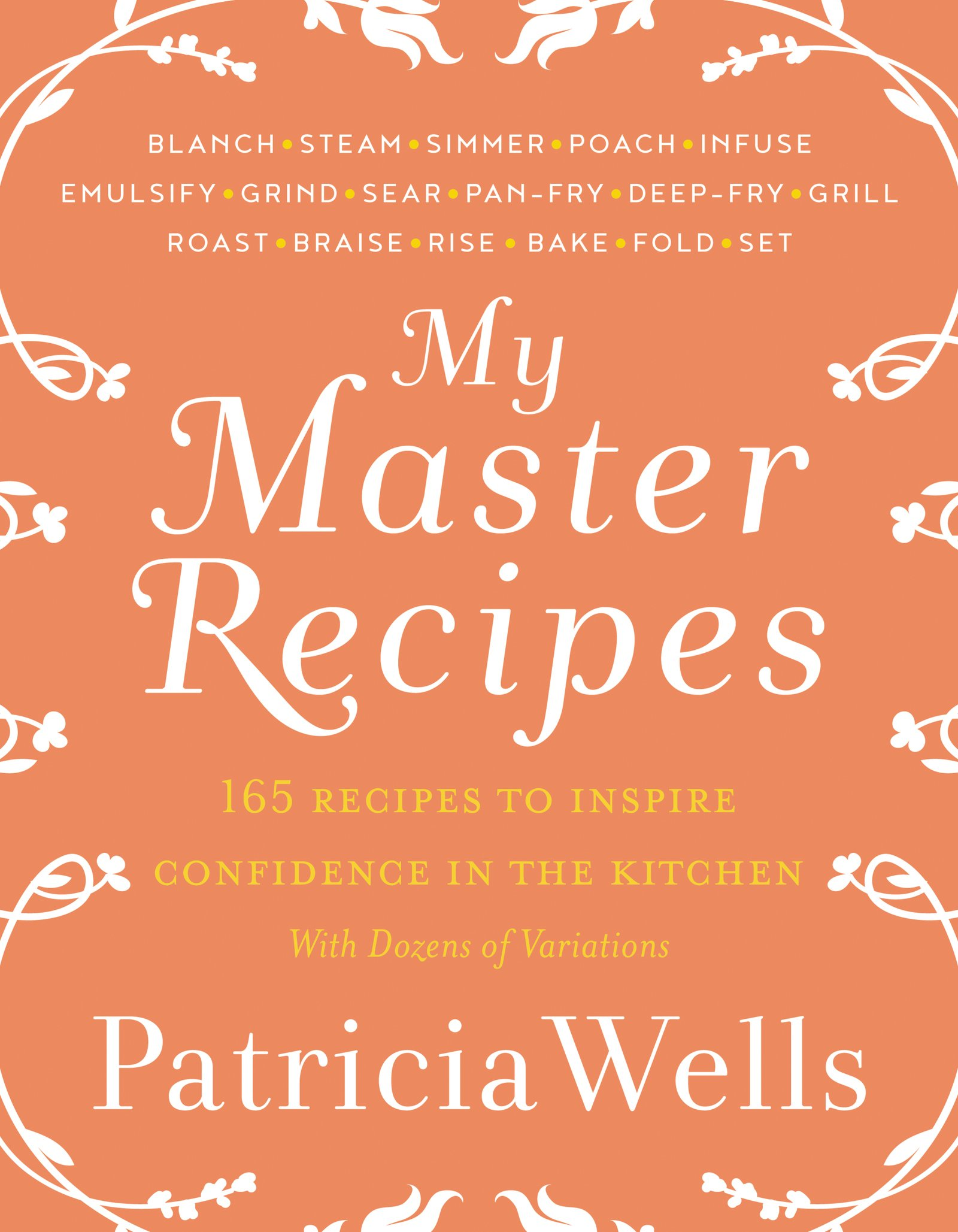 My Master Recipes: 165 Recipes to Inspire Confidence in the Kitchen *With Dozens of Variations By Patricia Wells