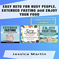 Easy Keto for Busy People, Extended Fasting and Enjoy Your Food: 3 Manuscripts in 1 Bundle!: Enjoy Eating with Keto Diet and Extended Fasting for Beginners: The Ketogenic Diet and Intermittent Fasting with Easy Keto Recipes and Keto Meal Preps