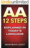 12 Steps of AA - The 12 Step Recovery Program of AA Explained in Today's Language: Freedom from Addiction through Recovery in Alcoholics Anonymous