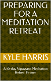 Preparing for a Meditation Retreat: A 10-day Vipassana Meditation Retreat Primer (The 10-day Vipassana Meditation Retreat)