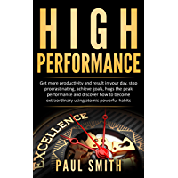 HIGH PERFORMANCE: Get more productivity and result in your day, stop procrastinating, achieve goals, hugs the peak performance and discover how to become ... atomic powerful habits (English Edition)