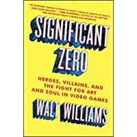 Williams, W: Significant Zero: Heroes, Villains, and the Fight for Art and Soul in Video Games