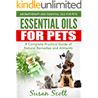 Essential Oils For Pets: A Complete Practical Guide of Natural Remedies and Ailments (Essential Oils for Pets, Essential Oils for Dogs, Essential Oils for Cats, Natural Pet Care) (English Edition)