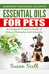 Essential Oils For Pets: A Complete Practical Guide of Natural Remedies and Ailments (Essential Oils for Pets, Essential Oils for Dogs, Essential Oils for Cats, Natural Pet Care) Kindle Edition