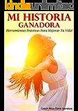 MI HISTORIA GANADORA: Herramientas Prácticas Para Mejorar Tu Vida!