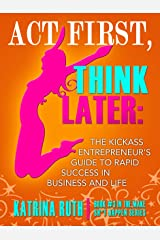 Act First, Think Later: The Kickass Entrepreneur's Guide to Rapid Success in Business and Life! (Make Sh*t Happen Book 3) Kindle Edition
