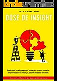 Dose de Insight: Quebrando paradigmas sobre educação, sucesso, trabalho, empreendedorismo, finanças, espiritualidade e felicidade