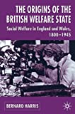 The Origins of the British Welfare State: Society, State and Social Welfare in England and Wales, 1800-1945