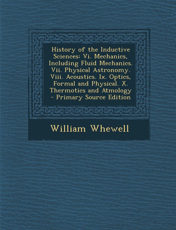 History of the Inductive Sciences: VI. Mechanics, Including Fluid Mechanics. VII. Physical Astronomy. VIII. Acoustics. IX. Optics, Formal and Physical ebook