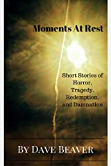 Moments At Rest: Short Stories of Horror, Tragedy,  Redemption, and Damnation Kindle Edition